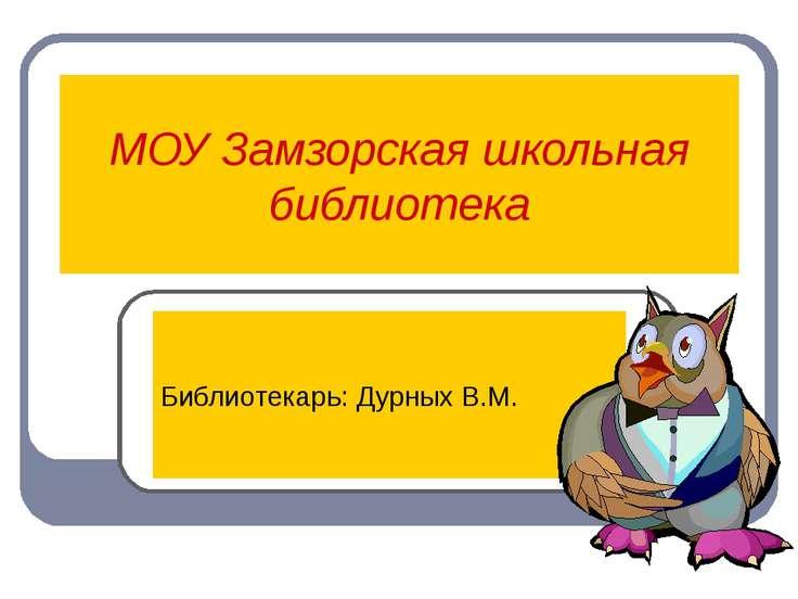 МОУ Замзорская школьная библиотека Библиотекарь: Дурных В.М.
