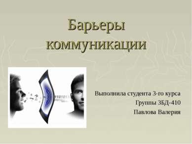 Барьеры коммуникации Выполнила студента 3-го курса Группы 3БД-410 Павлова Вал...