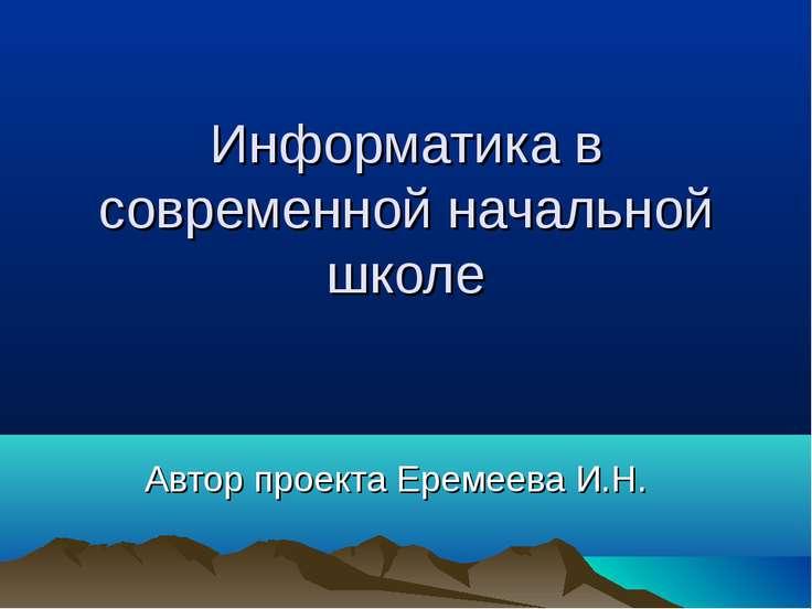 Информатика в современной начальной школе Автор проекта Еремеева И.Н.