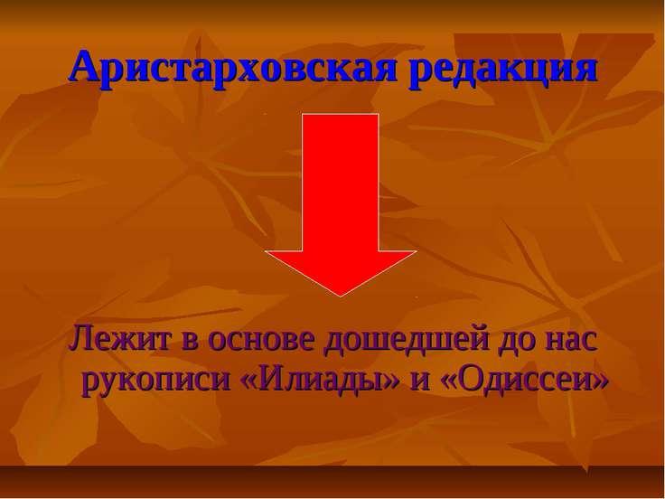 Аристарховская редакция Лежит в основе дошедшей до нас рукописи «Илиады» и «О...