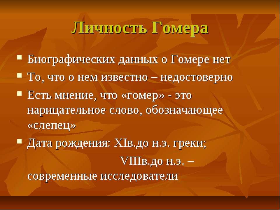 Личность Гомера Биографических данных о Гомере нет То, что о нем известно – н...