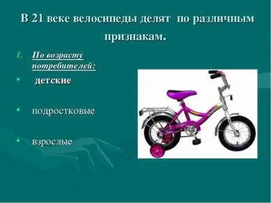 В 21 веке велосипеды делят по различным признакам. По возрасту потребителей: ...