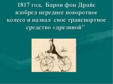 1817 год. Барон фон Драйс изобрел переднее поворотное колесо и назвал свое тр...