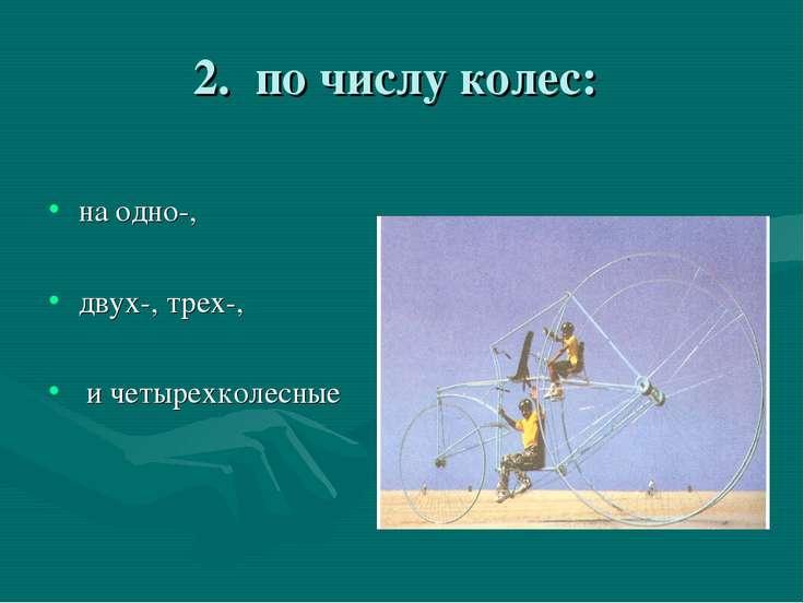 2. по числу колес: на одно-, двух-, трех-, и четырехколесные
