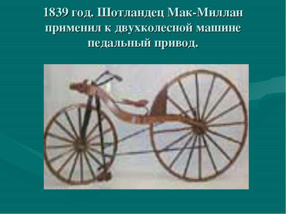 1839 год. Шотландец Мак-Миллан применил к двухколесной машине педальный привод.