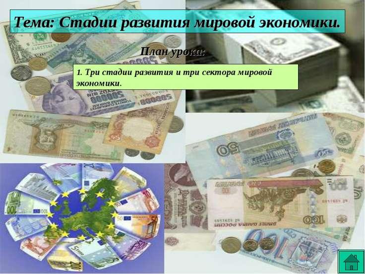 Тема: Стадии развития мировой экономики. План урока: 1. Три стадии развития и...