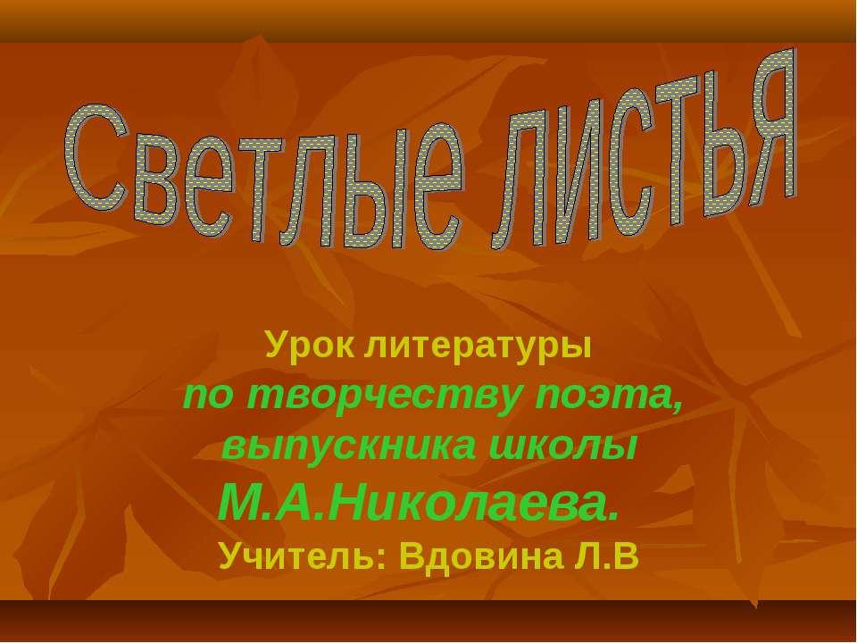 Урок литературы по творчеству поэта, выпускника школы М.А.Николаева. Учитель:...