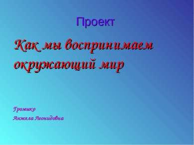 Проект Как мы воспринимаем окружающий мир Громыко Анжела Леонидовна