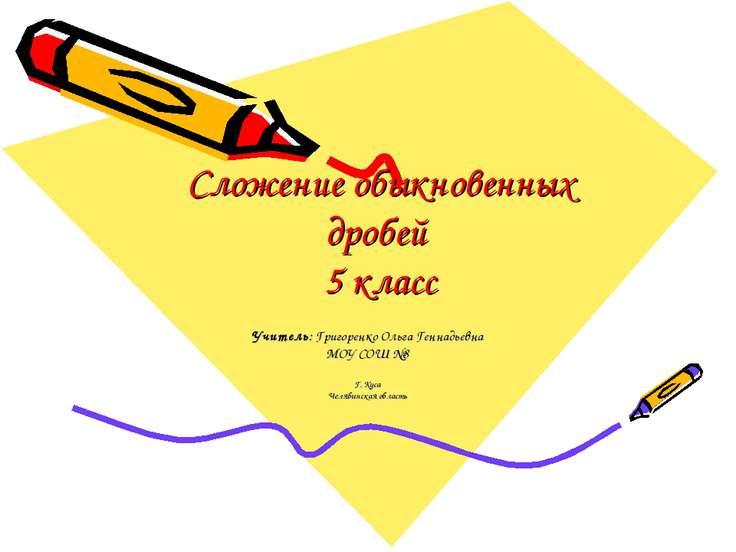 Сложение обыкновенных дробей 5 класс Учитель: Григоренко Ольга Геннадьевна МО...