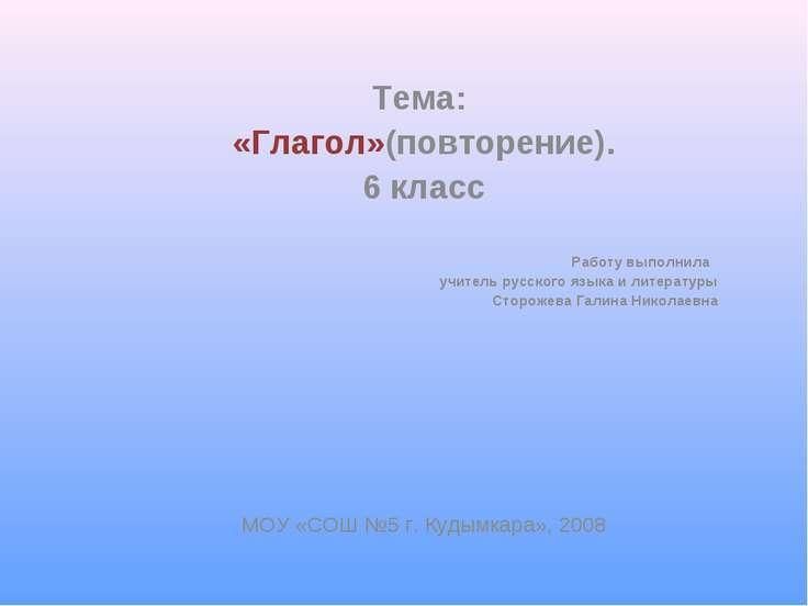 Тема: «Глагол»(повторение). 6 класс Работу выполнила учитель русского языка и...