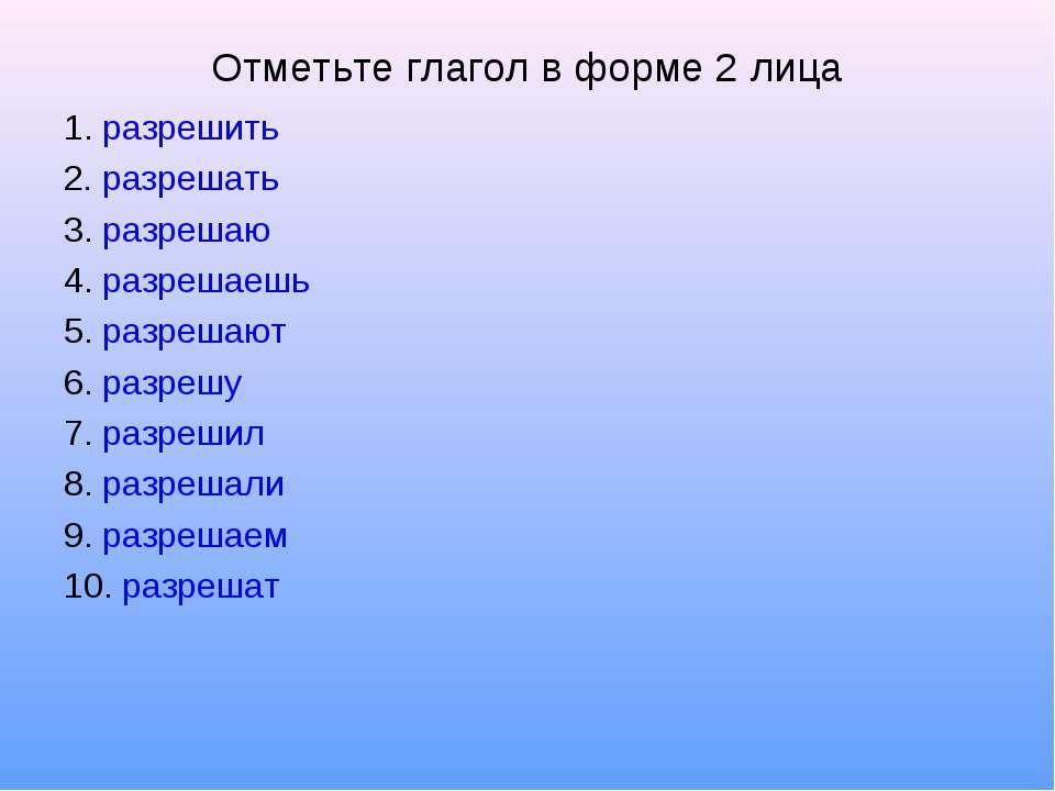 Отметьте глагол в форме 2 лица 1. разрешить 2. разрешать 3. разрешаю 4. разре...