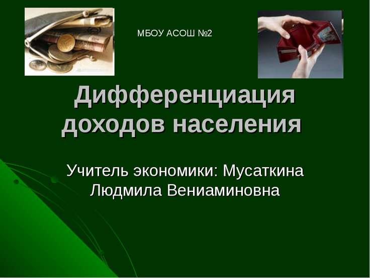Дифференциация доходов населения Учитель экономики: Мусаткина Людмила Вениами...