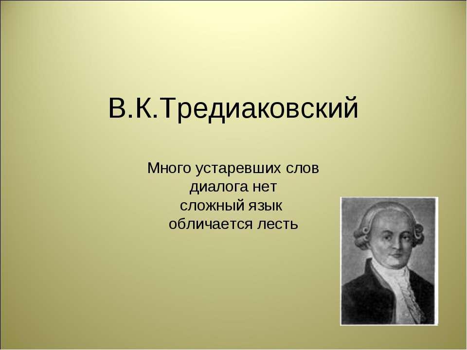 В.К.Тредиаковский Много устаревших слов диалога нет сложный язык обличается л...