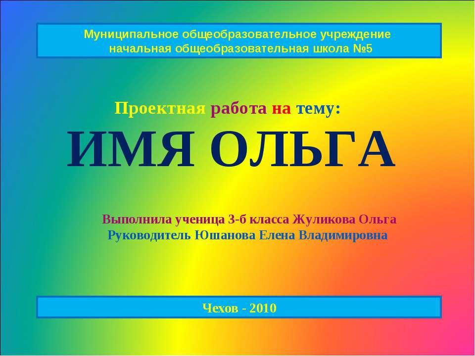 ИМЯ ОЛЬГА Проектная работа на тему: Выполнила ученица 3-б класса Жуликова Оль...