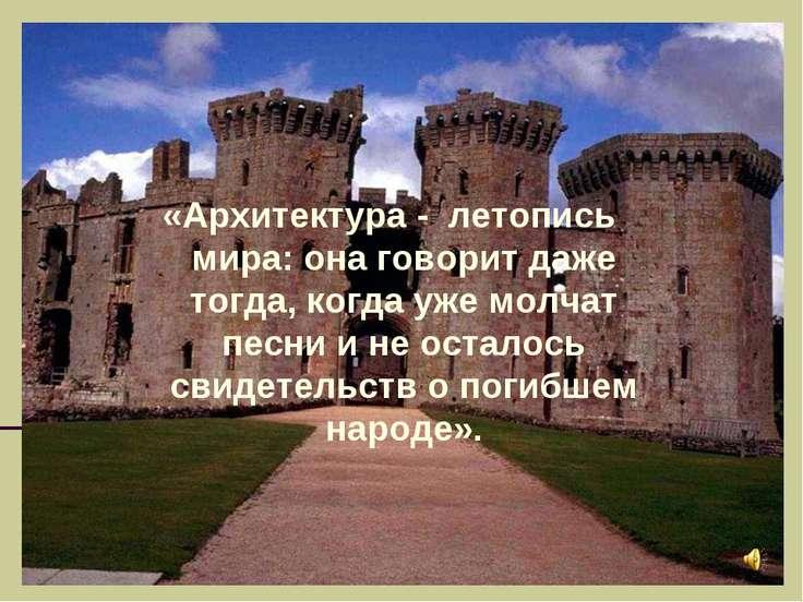 «Архитектура - летопись мира: она говорит даже тогда, когда уже молчат песни ...