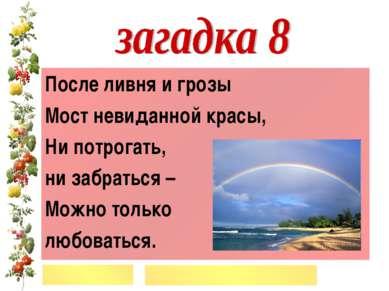 После ливня и грозы Мост невиданной красы, Ни потрогать, ни забраться – Можно...