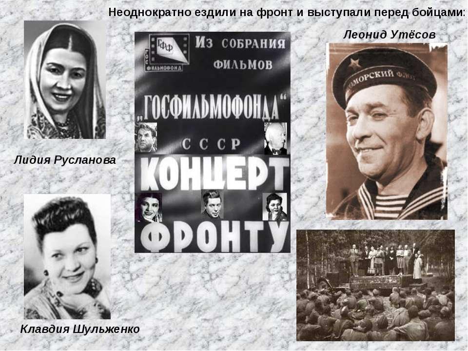 Лидия Русланова Леонид Утёсов Клавдия Шульженко Неоднократно ездили на фронт ...