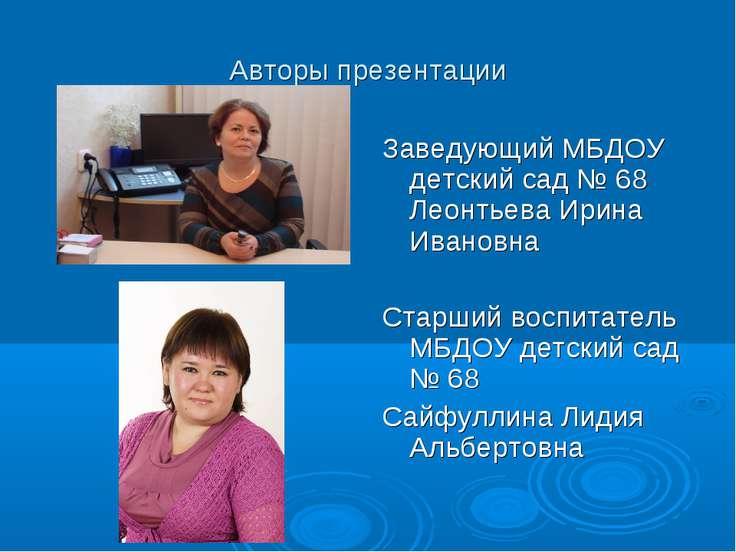 Авторы презентации Заведующий МБДОУ детский сад № 68 Леонтьева Ирина Ивановна...