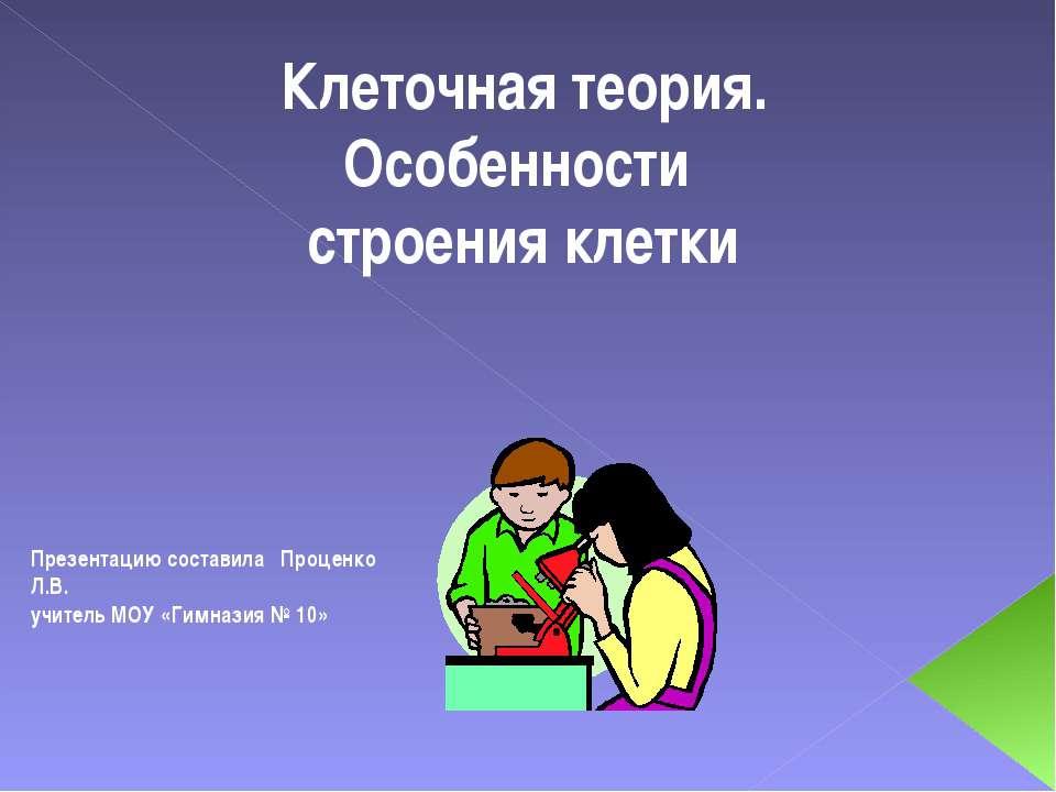 Презентацию составила Проценко Л.В. учитель МОУ «Гимназия № 10» Клеточная тео...