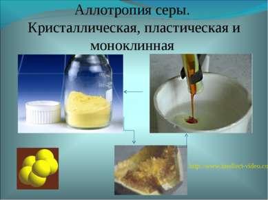 Аллотропия серы. Кристаллическая, пластическая и моноклинная http://www.intel...