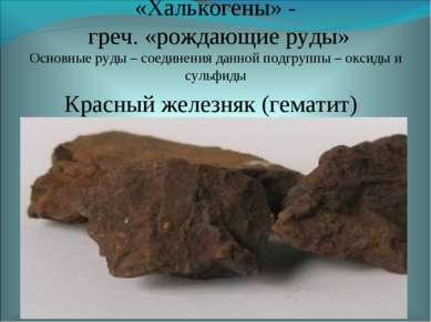 Красный железняк (гематит) Fe2O3 «Халькогены» - греч. «рождающие руды» Основн...