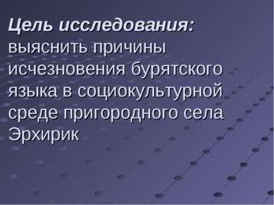 Цель исследования: выяснить причины исчезновения бурятского языка в социокуль...