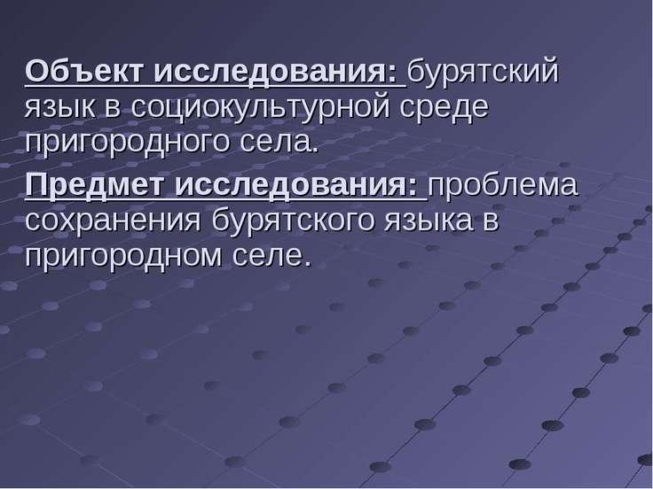 Объект исследования: бурятский язык в социокультурной среде пригородного села...