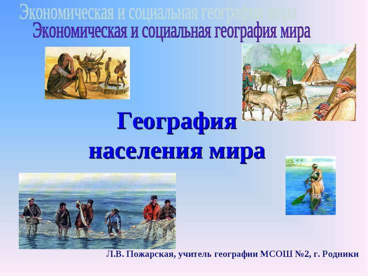 География населения мира Л.В. Пожарская, учитель географии МСОШ №2, г. Родники
