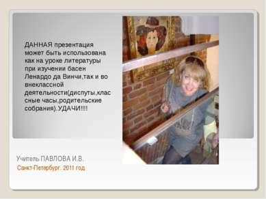 Учитель ПАВЛОВА И.В. Санкт-Петербург. 2011 год ДАННАЯ презентация может быть ...