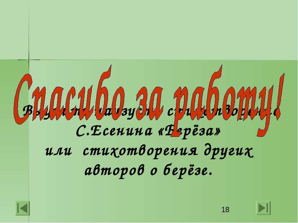 Выучить наизусть стихотворение С.Есенина «Берёза» или стихотворения других ав...