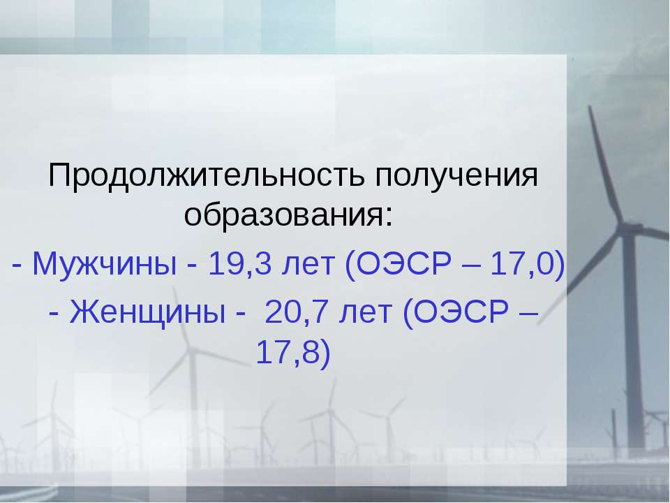 Продолжительность получения образования: - Мужчины - 19,3 лет (ОЭСР – 17,0) -...