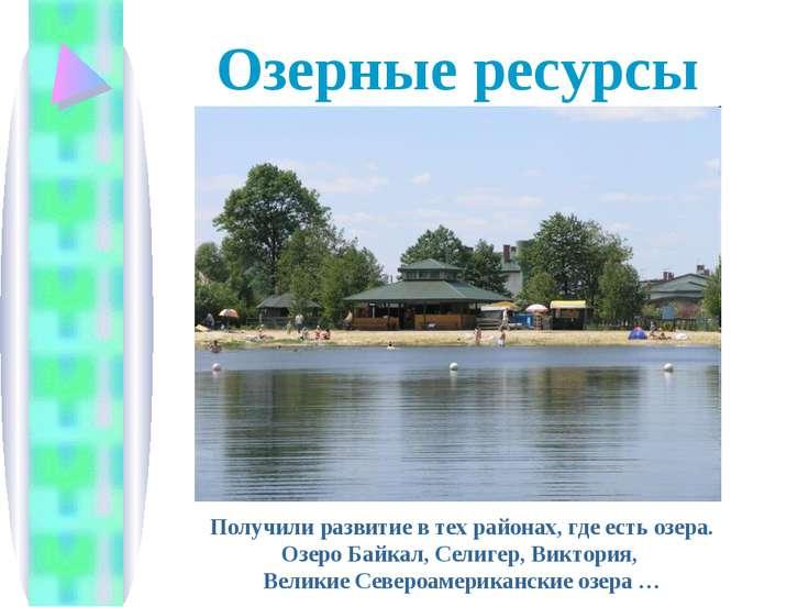 Озерные ресурсы Получили развитие в тех районах, где есть озера. Озеро Байкал...