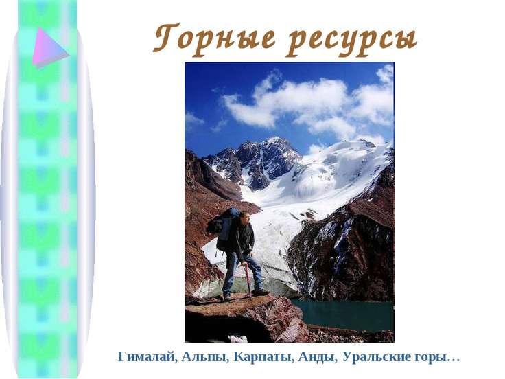 Горные ресурсы Гималай, Альпы, Карпаты, Анды, Уральские горы…