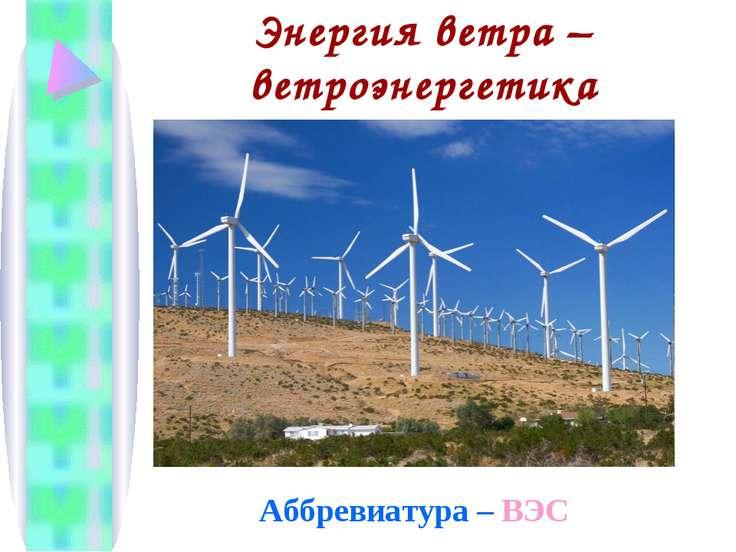 Энергия ветра – ветроэнергетика Аббревиатура – ВЭС