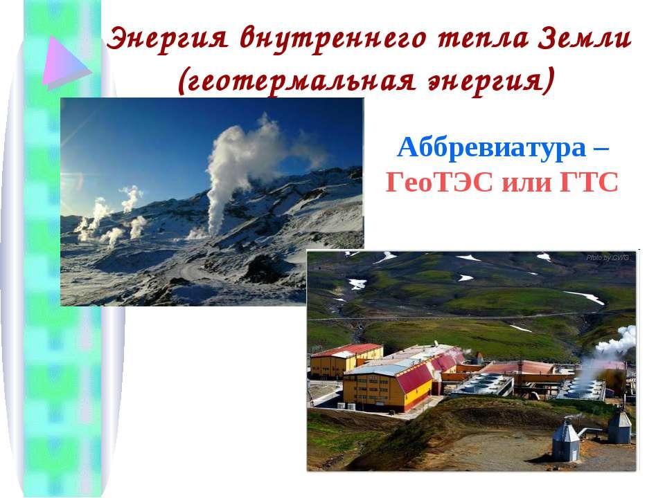 Энергия внутреннего тепла Земли (геотермальная энергия) Аббревиатура – ГеоТЭС...