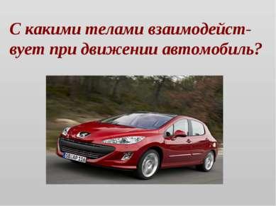 С какими телами взаимодейст-вует при движении автомобиль?