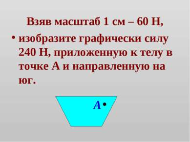 Взяв масштаб 1 см – 60 Н, изобразите графически силу 240 Н, приложенную к тел...