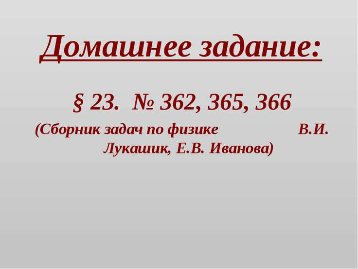 Домашнее задание: § 23. № 362, 365, 366 (Сборник задач по физике В.И. Лукашик...