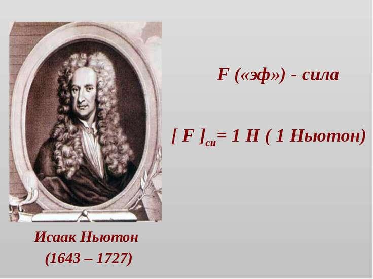 F («эф») - сила Исаак Ньютон (1643 – 1727) [ F ]си= 1 Н ( 1 Ньютон)