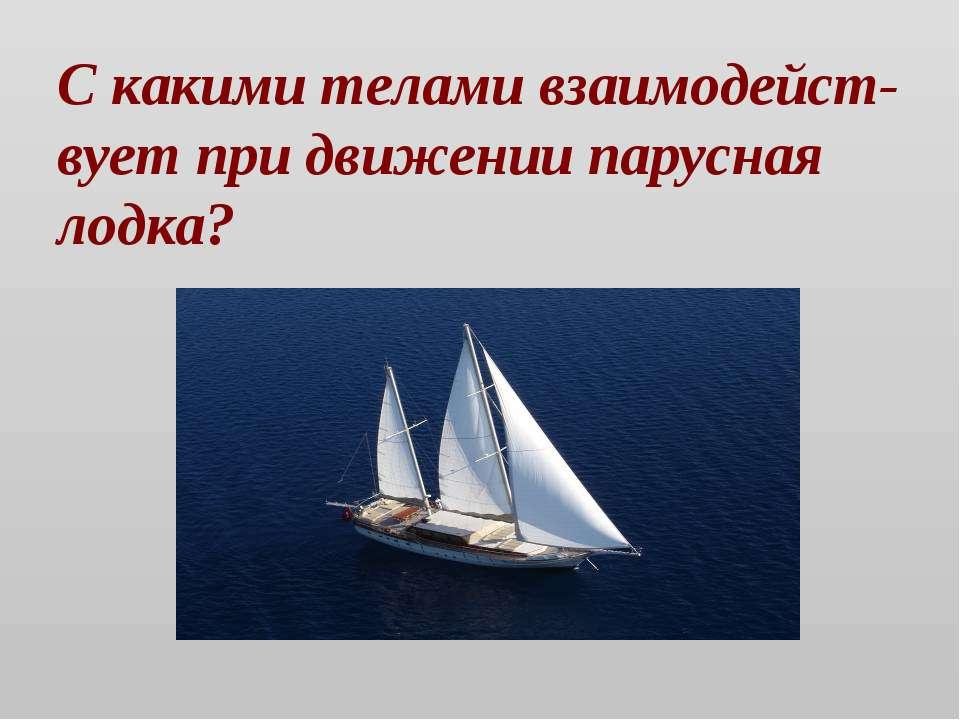 С какими телами взаимодейст-вует при движении парусная лодка?