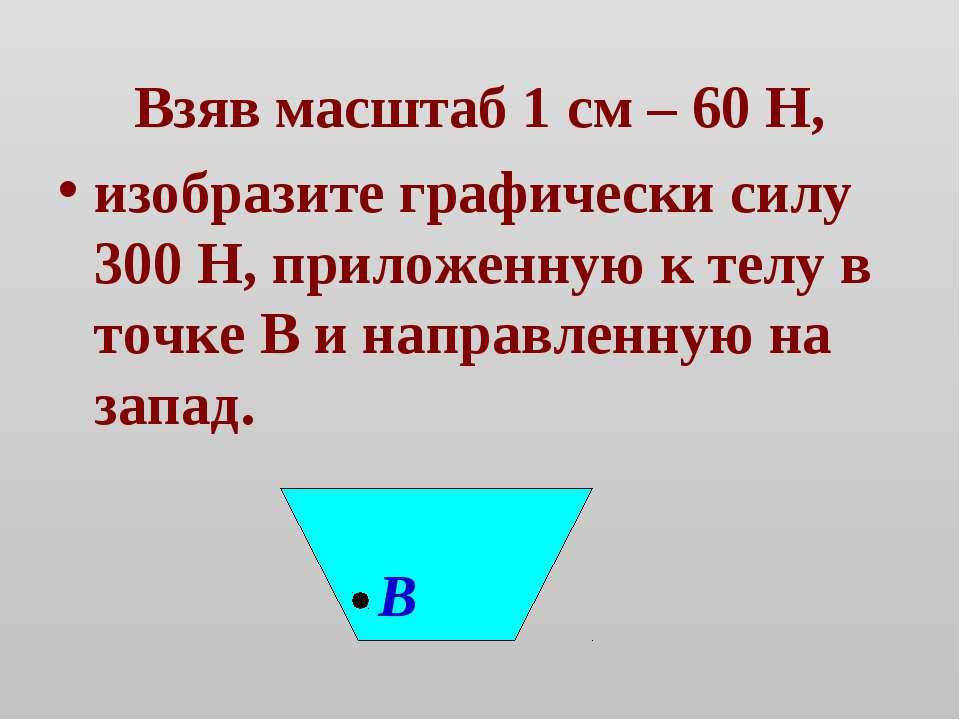 Взяв масштаб 1 см – 60 Н, изобразите графически силу 300 Н, приложенную к тел...