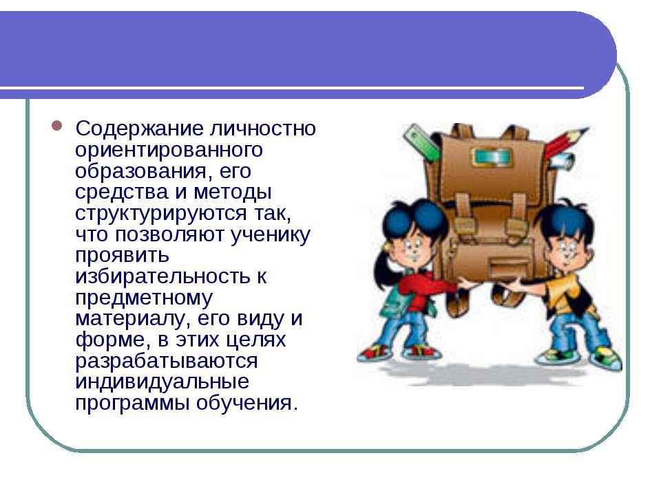 Содержание личностно ориентированного образования, его средства и методы стру...