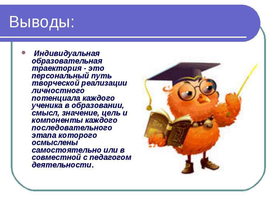 Выводы: Индивидуальная образовательная траектория - это персональный путь тво...