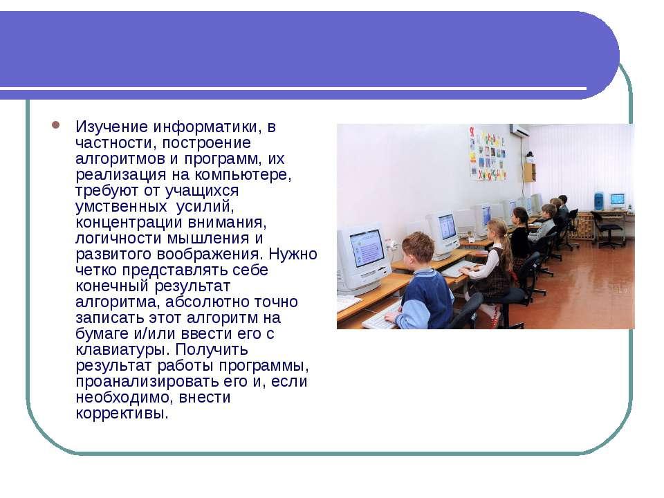 Изучение информатики, в частности, построение алгоритмов и программ, их реали...
