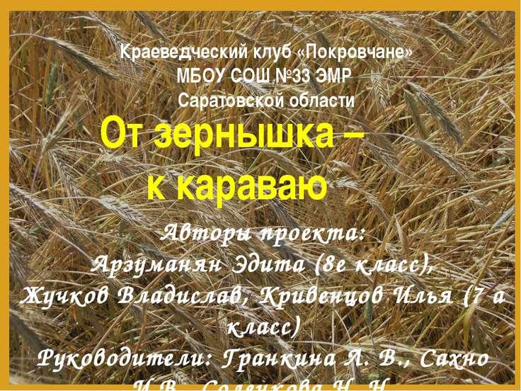 От зернышка – к караваю Авторы проекта: Арзуманян Эдита (8е класс), Жучков Вл...