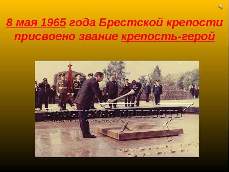 8 мая 1965 года Брестской крепости присвоено звание крепость-герой