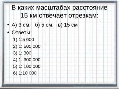 В каких масштабах расстояние 15 км отвечает отрезкам: А) 3 см; б) 5 см; в) 15...