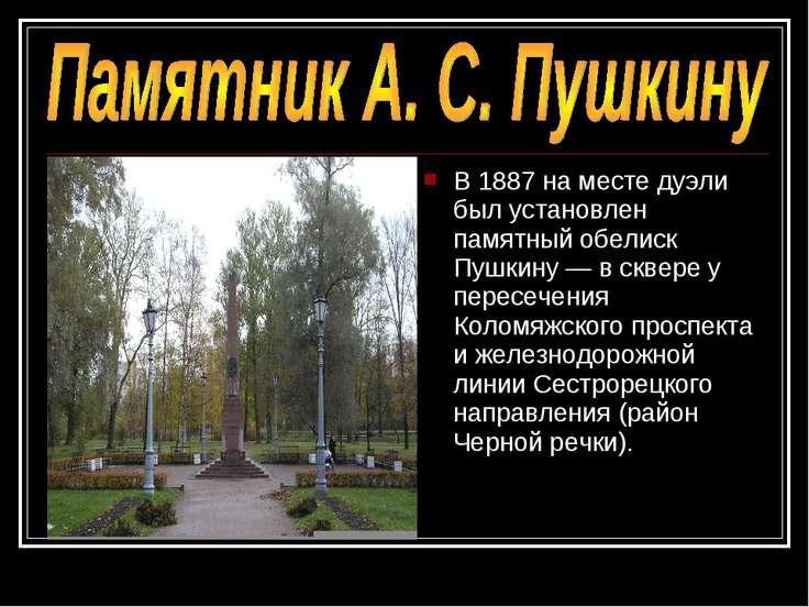 В 1887 на месте дуэли был установлен памятный обелиск Пушкину — в сквере у пе...
