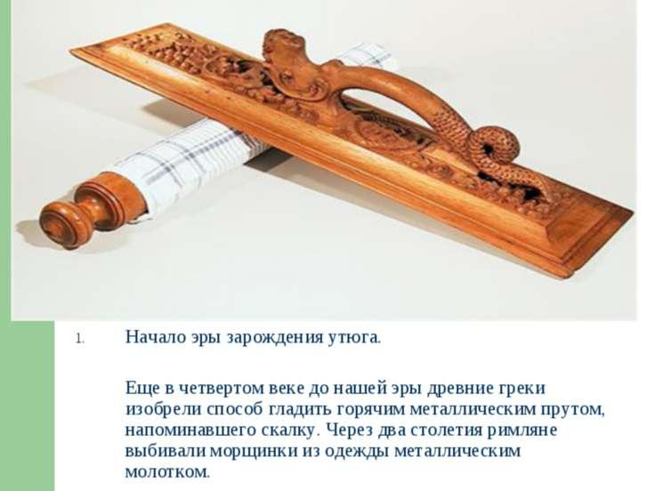 * Начало эры зарождения утюга. Еще в четвертом веке до нашей эры древние грек...