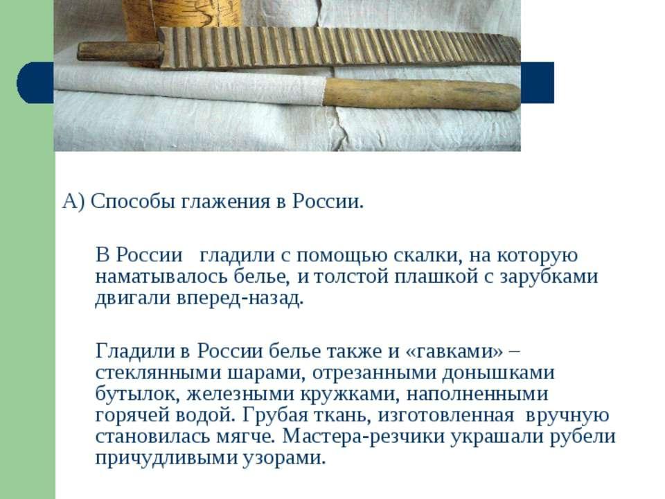 * А) Способы глажения в России. В России гладили с помощью скалки, на которую...